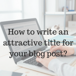 How to Write an Attractive Title for Your Blog Post?