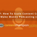 CCC 007: How To Scale Content Creation, How To Make Money Podcasting [& More]