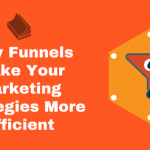 How To Use Funnels To Make Your Digital Marketing Strategies More Efficient