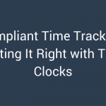 Compliant Time Tracking: Getting It Right with Time Clocks