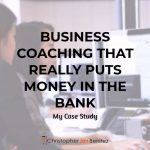 Business Coaching that Really Puts Money in the Bank (My Case Study)