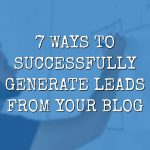 7 Ways to Successfully Generate Leads from Your Blog
