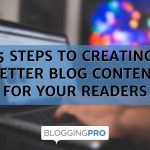 5 Steps to Creating Better Blog Content for Your Readers