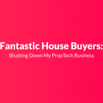 Fantastic House Buyers: Shutting Down My PropTech Business