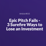 Epic Pitch Fails – 3 Surefire Ways to Lose an Investment