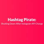 Hashtag Pirate: Shutting Down After Instagram API Change