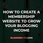 How to Create a Membership Website to Grow Your Blogging Income