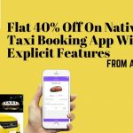 Flat 40% Off On Native Taxi Booking App With Explicit Features