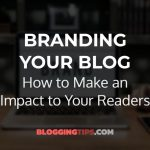 Branding Your Blog: How to Make an Impact to Your Readers