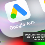 Google Retargeting: How To Get The Most Out Of Your Google Ads