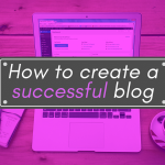The Complete Guide On How To Create A Successful Blog